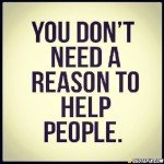 You Don't Need A Reason To Help People. [QuotePix.com]